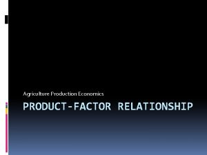 Agriculture Production Economics PRODUCTFACTOR RELATIONSHIP PRODUCTION FUNCTION It