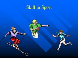 Skill in Sport Skill All of us have