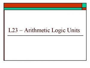 L 23 Arithmetic Logic Units Arithmetic Logic Units