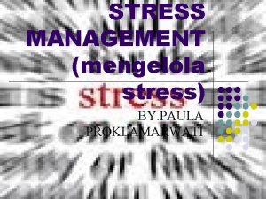 STRESS MANAGEMENT mengelola stress BY PAULA PROKLAMARWATI STRESS
