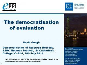 The democratisation of evaluation David Gough Democratisation of