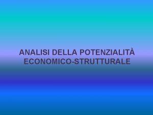 ANALISI DELLA POTENZIALIT ECONOMICOSTRUTTURALE ANALISI DELLA POTENZIALIT ECONOMICOSTRUTTURALE