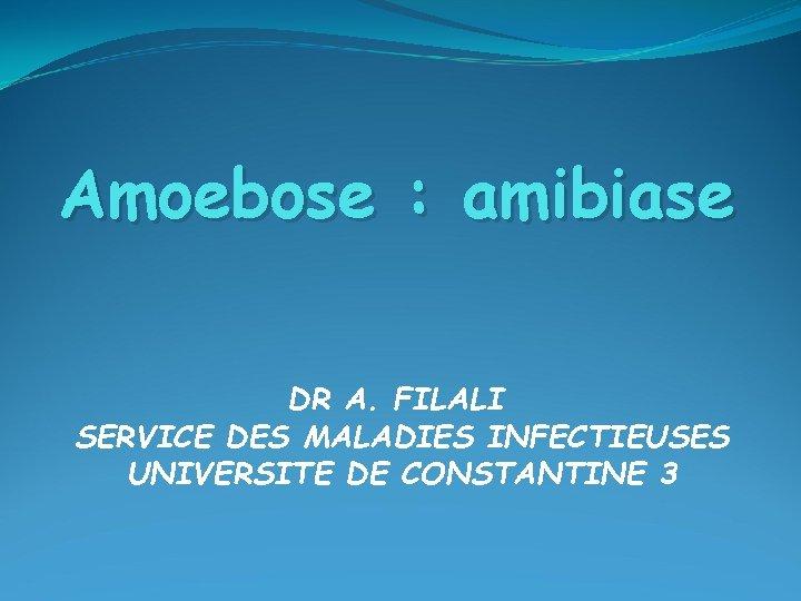 Amoebose amibiase DR A FILALI SERVICE DES MALADIES