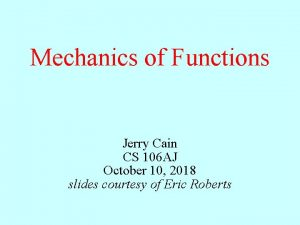 Mechanics of Functions Jerry Cain CS 106 AJ