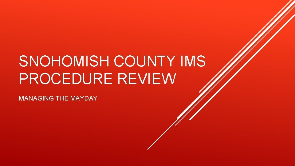 SNOHOMISH COUNTY IMS PROCEDURE REVIEW MANAGING THE MAYDAY