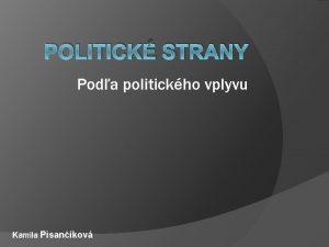 POLITICK STRANY Poda politickho vplyvu Kamila Pisankov Poda