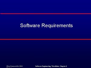 Software Requirements Ian Sommerville 2004 Software Engineering 7