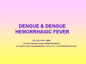 DENGUE DENGUE HEMORRHAGIC FEVER DR I SELVARAJ IRMS