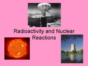 Radioactivity and Nuclear Reactions Section 1 Radioactivity Review