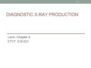 1 DIAGNOSTIC XRAY PRODUCTION Lavin Chapter 4 CTVT