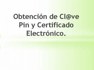 Obtencin de Clve Pin y Certificado Electrnico Firma