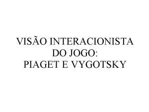 VISO INTERACIONISTA DO JOGO PIAGET E VYGOTSKY Piaget