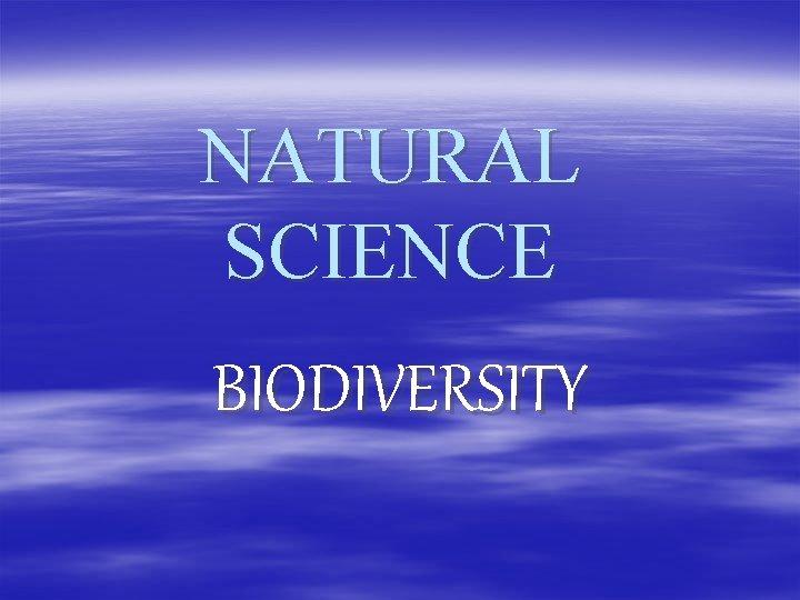 NATURAL SCIENCE BIODIVERSITY What is biodiversity Biodiversity is