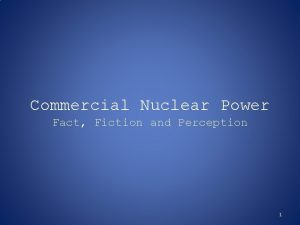 Commercial Nuclear Power Fact Fiction and Perception 1