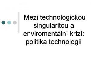 Mezi technologickou singularitou a enviromentln kriz politika technologi
