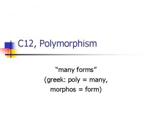 C 12 Polymorphism many forms greek poly many