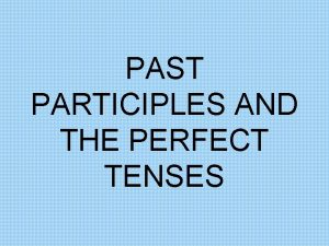 PAST PARTICIPLES AND THE PERFECT TENSES PAST PARTICIPLES