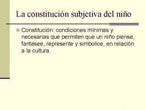 La constitucin subjetiva del nio n Constitucin condiciones