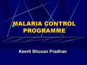 MALARIA CONTROL PROGRAMME Keerti Bhusan Pradhan Malaria Burden