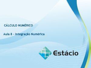 CLCULO NUMRICO Aula 8 Integrao Numrica CLCULO NUMRICO