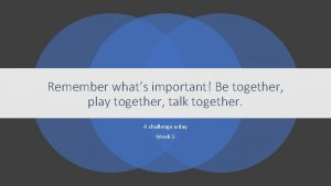 Remember whats important Be together play together talk
