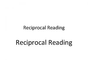 Reciprocal Reading What is Reciprocal Reading Reciprocal teaching