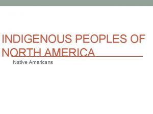 INDIGENOUS PEOPLES OF NORTH AMERICA Native Americans QUICK