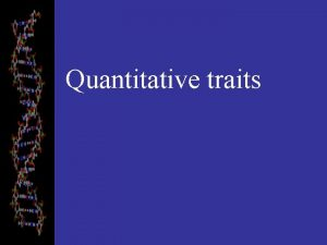 Quantitative traits Quantitative Traits Mendel worked with traits