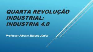 QUARTA REVOLUO INDUSTRIAL INDUSTRIA 4 0 Professor Alberto