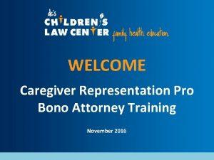 WELCOME Caregiver Representation Pro Bono Attorney Training November