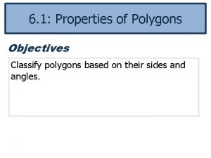 6 1 Properties of Polygons Objectives Classify polygons