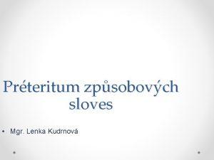 Prteritum zpsobovch sloves Mgr Lenka Kudrnov Prteritum zpsobovch