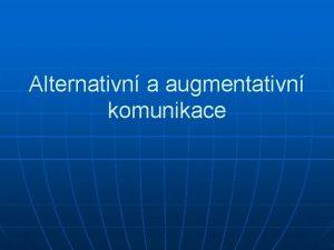 Alternativn a augmentativn komunikace Alternativn a augmentativn komunikace