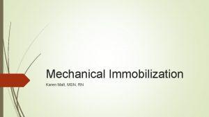 Mechanical Immobilization Karen Malt MSN RN Mechanical Immobilization