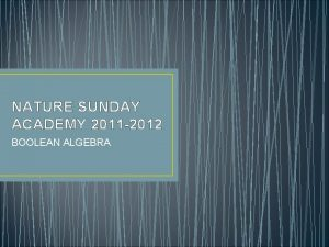 NATURE SUNDAY ACADEMY 2011 2012 BOOLEAN ALGEBRA Objectives