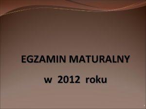 EGZAMIN MATURALNY w 2012 roku 1 Egzamin maturalny