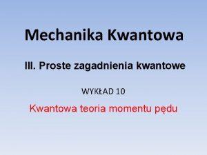 Mechanika Kwantowa III Proste zagadnienia kwantowe WYKAD 10