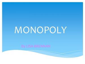MONOPOLY By LISA BRENNAN What is a monopoly