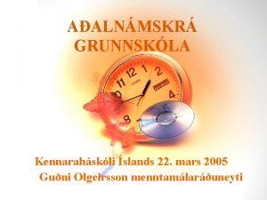 AALNMSKR GRUNNSKLA Kennarahskli slands 22 mars 2005 Guni