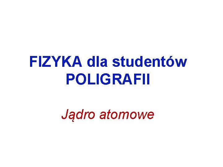 FIZYKA dla studentw POLIGRAFII Jdro atomowe Jdro atomowe