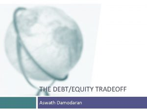 THE DEBTEQUITY TRADEOFF Aswath Damodaran The trade off