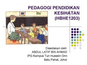 PEDAGOGI PENDIDIKAN KESIHATAN HBHE 1203 Disediakan oleh ABDUL
