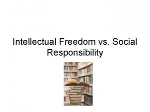 Intellectual Freedom vs Social Responsibility Intellectual Freedom Definition