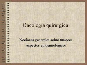 Oncologa quirrgica Nociones generales sobre tumores Aspectos epidemiolgicos