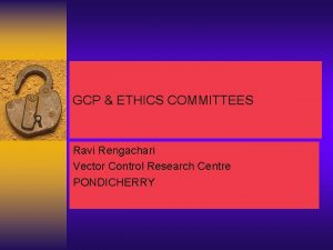 GCP ETHICS COMMITTEES Ravi Rengachari Vector Control Research