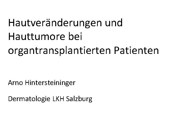 Hautvernderungen und Hauttumore bei organtransplantierten Patienten Arno Hintersteininger