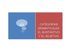 CATEGORAS GRAMATICALES EL SUSTANTIVO Y EL ADJETIVO 1