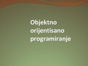 Objektno orijentisano programiranje UVOD Objektno orijentisano programiranje OOP
