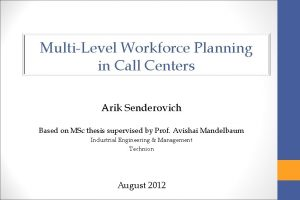 MultiLevel Workforce Planning in Call Centers Arik Senderovich