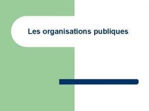 Les organisations publiques Questce quune organisation publique A